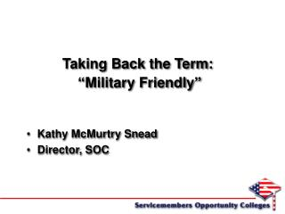 "Taking Back the Term:   ""Military Friendly"" Kathy McMurtry Snead Director, SOC"