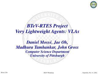 BTeV-RTES Project Very Lightweight Agents: VLAs  Daniel Moss , Jae Oh,  Madhura Tamhankar, John Gross Computer Science D