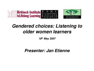 Gendered choices: Listening to  older women learners  18 th  May 2007
