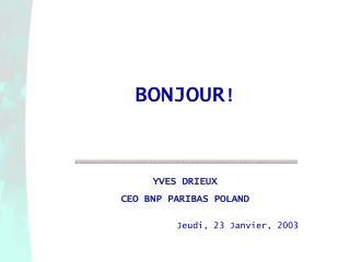 BONJOUR   YVES DRIEUX CEO BNP PARIBAS POLAND    Jeudi, 23 Janvier, 2003