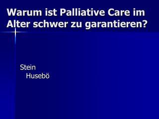 Warum  ist Palliative Care  im  Alter  schwer zu garantieren ?