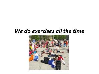 We do  exercises all  the  time