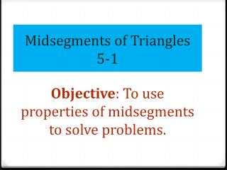 Midsegments of Triangles 5-1 Objective : To use properties of  midsegments  to solve problems.