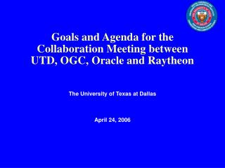 Goals and Agenda for the Collaboration Meeting between               UTD, OGC, Oracle and Raytheon