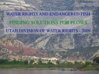 WATER RIGHTS AND ENDANGERED FISH FINDING SOLUTIONS FOR FLOWS UTAH DIVISION OF WATER RIGHTS - 2009