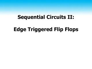 Sequential Circuits II:  Edge Triggered Flip Flops