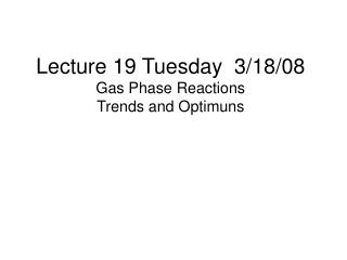 Lecture 19 Tuesday  3/18/08 Gas Phase Reactions Trends and Optimuns