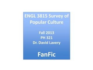 ENGL  3815 Survey of Popular Culture Fall  2013 PH  321 Dr . David  Lavery FanFic