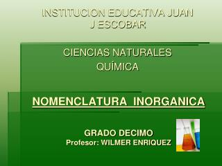 NOMENCLATURA  INORGANICA GRADO DECIMO Profesor: WILMER ENRIQUEZ