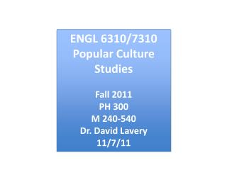 ENGL 6310/7310 Popular Culture Studies Fall 2011 PH 300 M 240-540 Dr. David Lavery 11/7/11