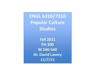 ENGL 6310/7310 Popular Culture Studies Fall 2011 PH 300 M 240-540 Dr. David Lavery 11/7/11