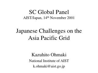 SC Global Panel AIST/Japan, 14 th  November 2001 Japanese Challenges on the Asia Pacific Grid