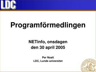 Programförmedlingen NETinfo, onsdagen den 30 april 2005 Per Noalt LDC, Lunds universitet