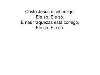 Cristo Jesus é fiel amigo, Ele só, Ele só. E nas fraquezas está comigo, Ele só, Ele só.