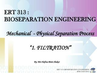 ERT 313 :   BIOSEPARATION ENGINEERING Mechanical  - Physical Separation Process �1. FILTRATION�
