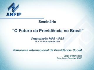 """Seminário  """"O Futuro da Previdência no Brasil"""" Organização MPS / IPEA 16 e 17 de março de 2011"""