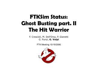 FTKSim Status: Ghost Busting part. II The Hit Warrior F. Crescioli, M. Dell'Orso, P. Gianetti