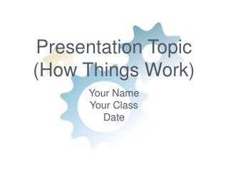 Presentation Topic (How Things Work)