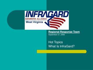 Regional Response Team September 21, 2006 Hot Topics What Is InfraGard?
