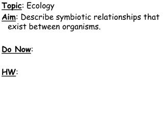 Topic : Ecology Aim : Describe symbiotic relationships that exist between organisms. Do Now : HW :