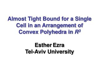 Almost Tight Bound for a Single Cell in an Arrangement of Convex Polyhedra in R3   Esther Ezra  Tel-Aviv University