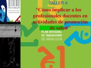 """TALLER 4: """" Cómo implicar a los profesionales docentes en actividades de promoción de salud """""""