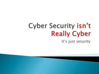 Cyber Security  isn't Really Cyber