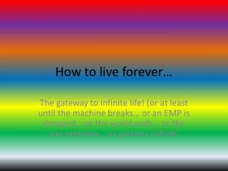 How to live forever…