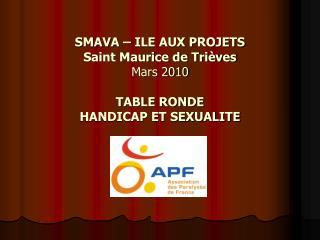 SMAVA – ILE AUX PROJETS  Saint Maurice de Trièves  Mars 2010  TABLE RONDE  HANDICAP ET SEXUALITE