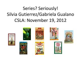 Series? Seriously! Silvia Gutierrez/Gabriela Gualano CSLA: November 19, 2012
