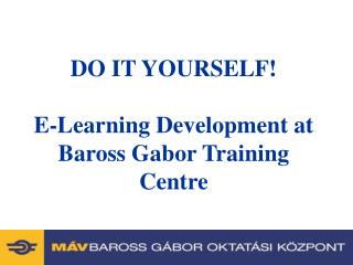 DO IT YOURSELF! E-Learning Development at Baross Gabor Training Centre