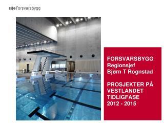 FORSVARSBYGG Regionsjef  Bjørn T Rognstad PROSJEKTER PÅ VESTLANDET TIDLIGFASE 2012 - 2015