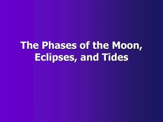 The Phases of the Moon, Eclipses, and Tides