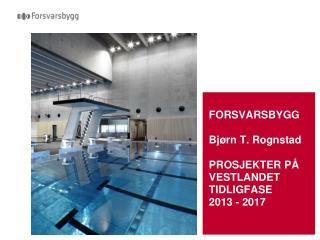FORSVARSBYGG Bjørn T. Rognstad PROSJEKTER PÅ VESTLANDET TIDLIGFASE 2013 - 2017