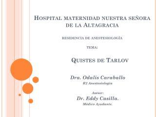 Dra. Odalis Caraballo R2 Anestesiología Asesor: Dr. Eddy Casilla. Médico Ayudante.