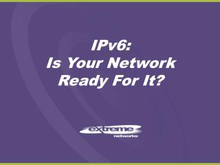 IPv6:  Is Your Network Ready For It