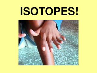 ISOTOPES!