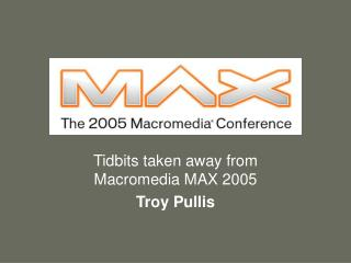 Tidbits taken away from Macromedia MAX 2005 Troy Pullis