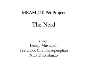 MEAM 410 Pet Project The Nerd Group: Lenny Mustapah Teeranoot Chanthasopeephan Nick DiCostanzo