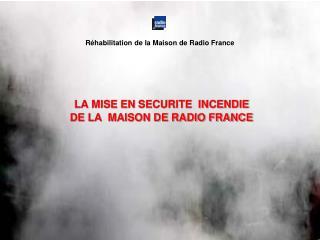 LA MISE EN SECURITE  INCENDIE  DE LA  MAISON DE RADIO FRANCE