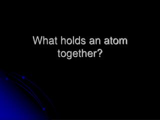 What holds an atom together?
