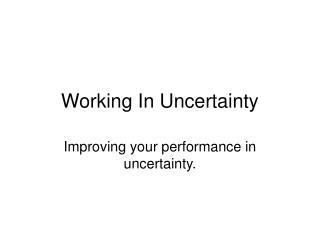 Working In Uncertainty