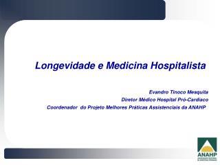 Longevidade e Medicina Hospitalista  Evandro Tinoco Mesquita Diretor Médico Hospital Pró-Cardíaco
