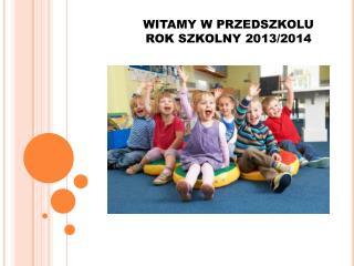 WITAMY W PRZEDSZKOLU ROK SZKOLNY 2013/2014