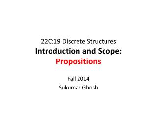22C:19 Discrete Structures Introduction and Scope: Propositions