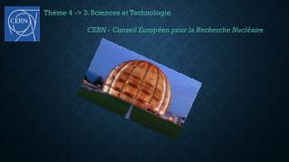 Thème 4 -> 3. Sciences et Technologie CERN - Conseil  Européen pour la Recherche  Nucléaire