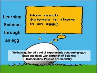 We have gathered a set of experiments concerning eggs Each one deals with a branch of Science: