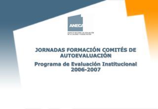 JORNADAS FORMACIÓN COMITÉS DE AUTOEVALUACIÓN Programa de Evaluación Institucional 2006-2007