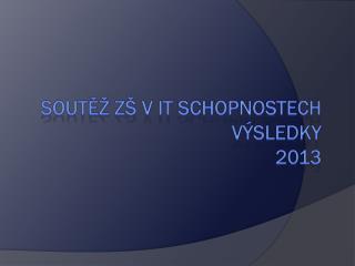 Soutěž ZŠ  v  IT schopnostech Výsledky 2013