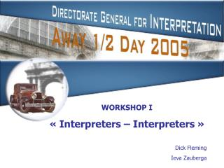 WORKSHOP I « Interpreters – Interpreters » Dick Fleming Ieva Zauberga